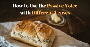 Passive Voice: How to Use the Passive Voice with Different Tenses