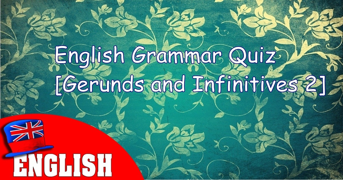 English Grammar Quiz [Gerunds and Infinitives 2] 6