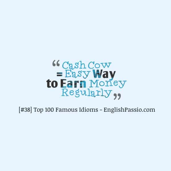Idiom 38 cash cow
